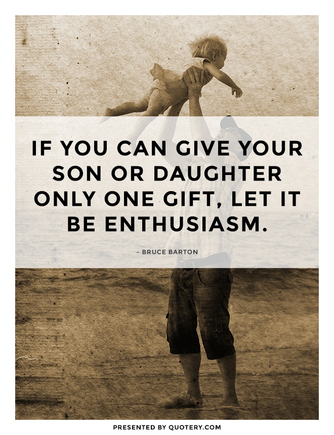 """If you can give your son or daughter only one gift, let it be enthusiasm."" — Bruce Barton"