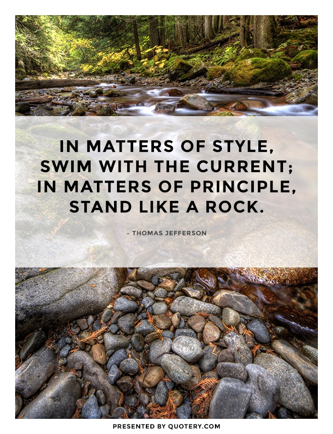 """In matters of style, swim with the current; in matters of principle, stand like a rock."" — Thomas Jefferson"