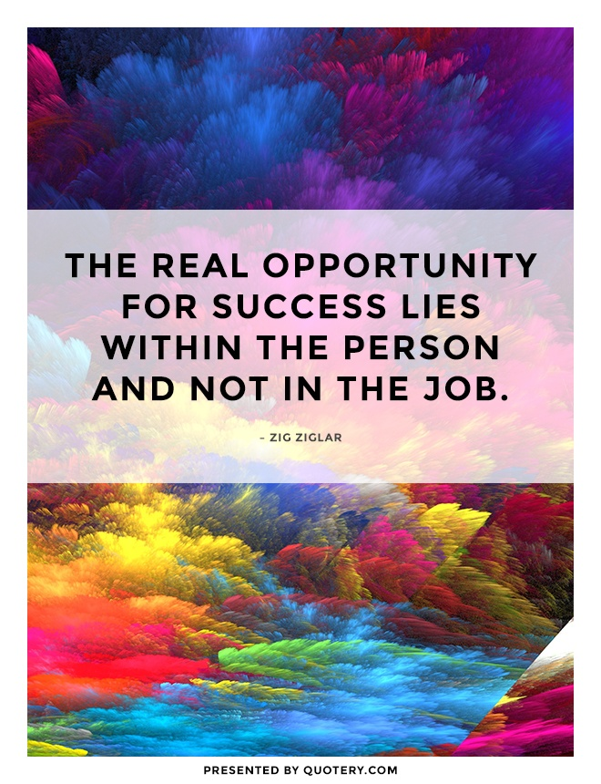 """""""The real opportunity for success lies within the person and not in the job."""" — Zig Ziglar"""