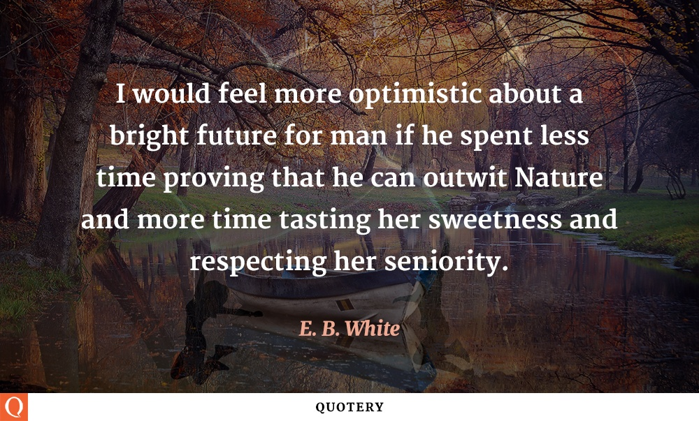 """I would feel more optimistic about a bright future for man if he spent less time proving that he can outwit Nature and more time tasting her sweetness and respecting her seniority."" — E. B. White"