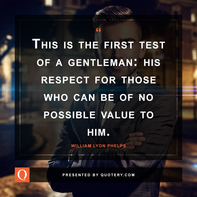 """This is the first test of a gentleman: his respect for those who can be of no possible value to him."" — William Lyon Phelps"