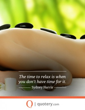 The time to relax is when you don't have time for it.