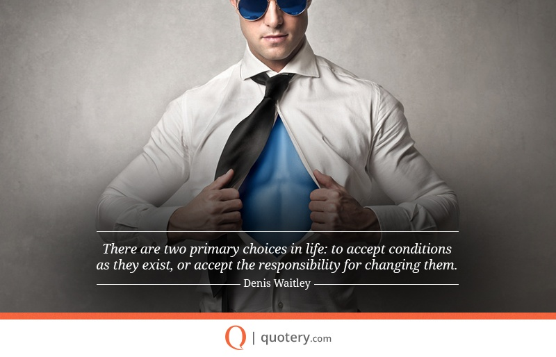 """""""There are two primary choices in life: to accept conditions as they exist, or accept the responsibility for changing them."""" — Denis Waitley"""