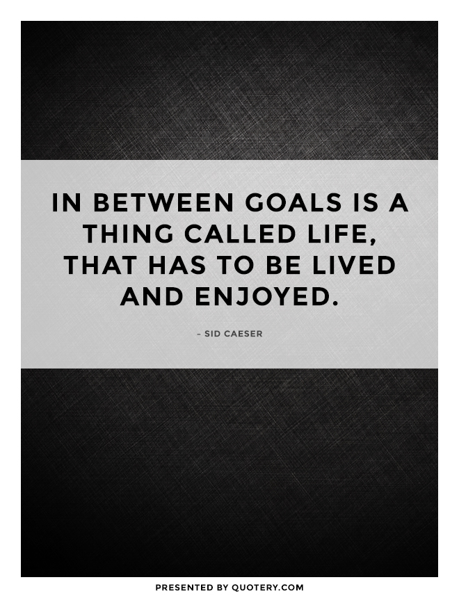 """In between goals is a thing called life, that has to be lived and enjoyed."" — Sid Caeser"
