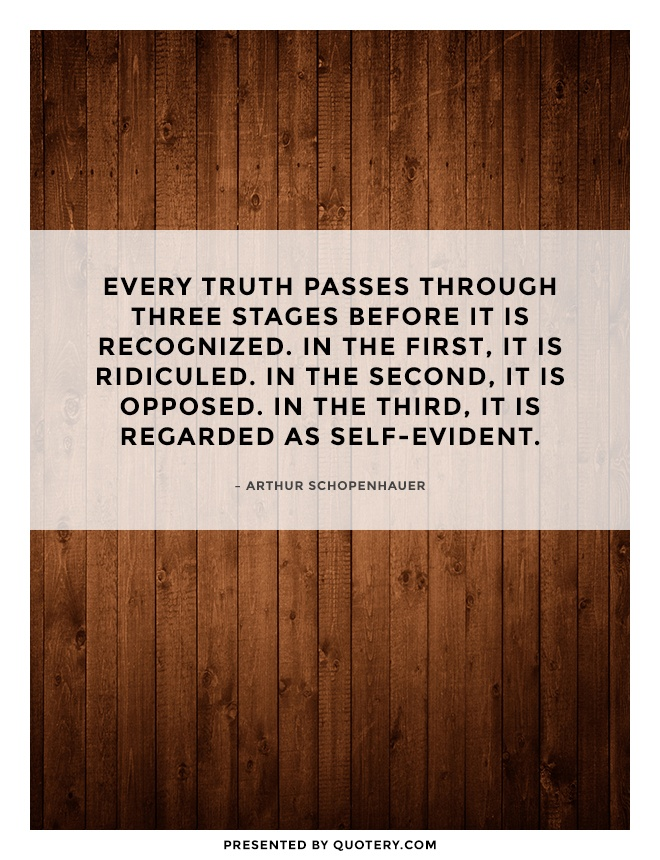 """Every truth passes through three stages before it is recognized. In the first, it is ridiculed. In the second, it is opposed. In the third, it is regarded as self-evident."" — Arthur Schopenhauer"