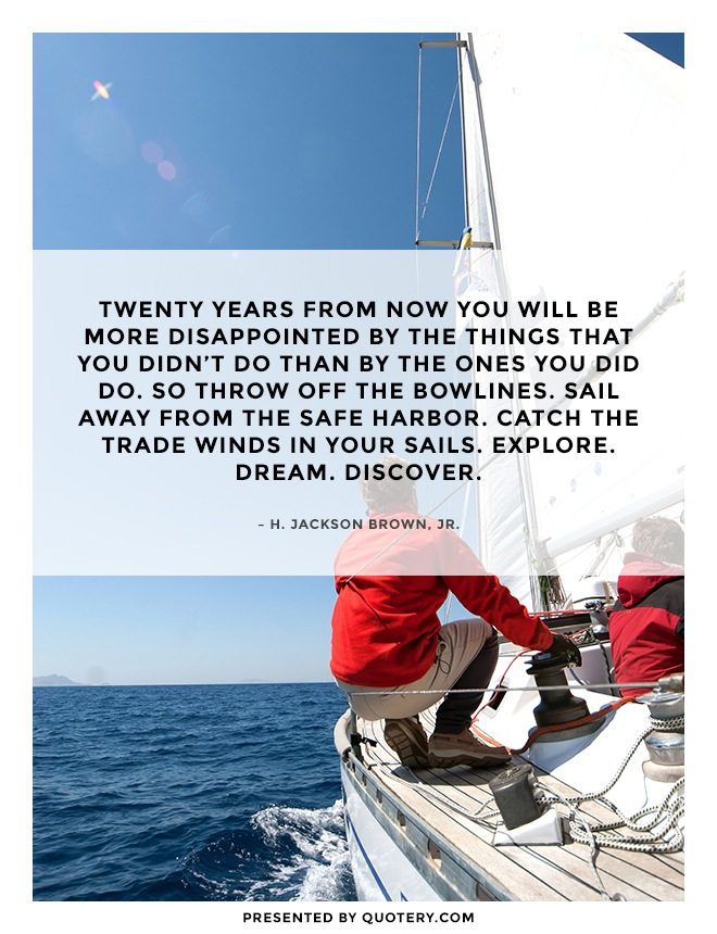 """Twenty years from now you will be more disappointed by the things that you didn't do than by the ones you did do. So throw off the bowlines. Sail away from the safe harbor. Catch the trade winds in your sails. Explore. Dream. Discover."" — H. Jackson Brown (Jr.)"