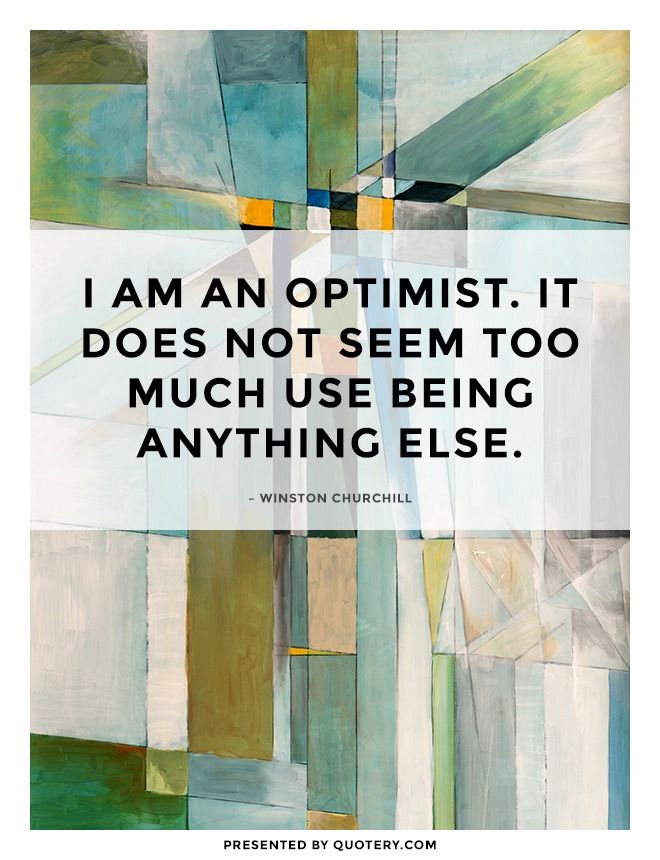 """I am an optimist — it does not seem to be much use being anything else."" — Winston Churchill"