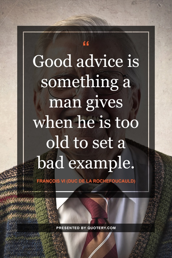 """Good advice is something a man gives when he is too old to set a bad example."" — François de La Rochefoucauld"