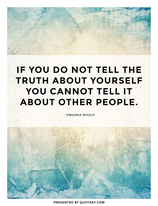 """If you do not tell the truth about yourself you cannot tell it about other people."" — Virginia Woolf"