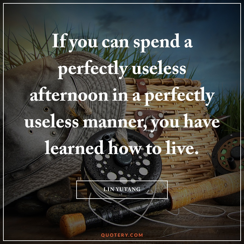 """""""If you can spend a perfectly useless afternoon in a perfectly useless manner, you have learned how to live."""" — Lin Yutang"""