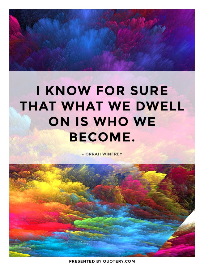 """""""I know for sure that what we dwell on is who we become."""" — Oprah Winfrey"""