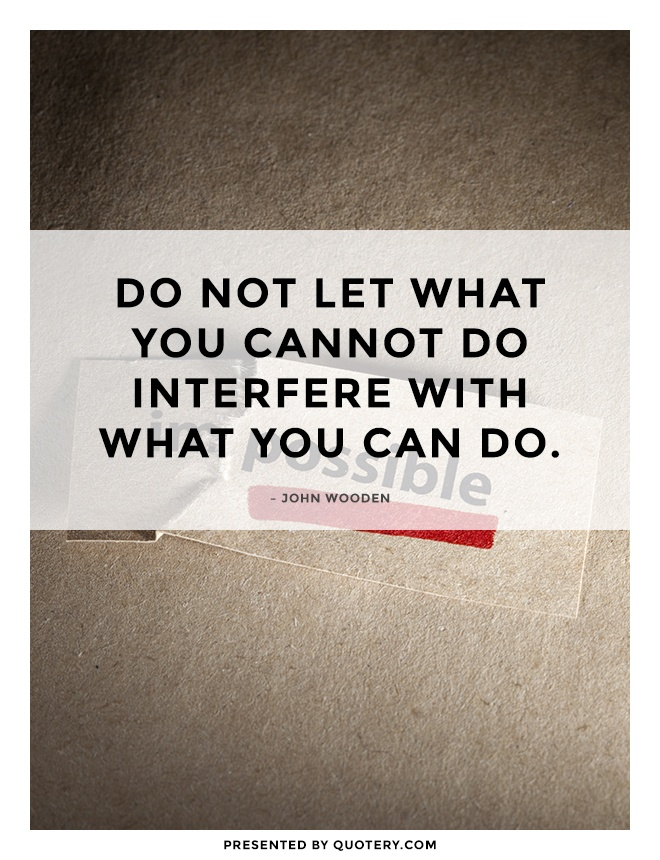 """Do not let what you cannot do interfere with what you can do."" — John Wooden"