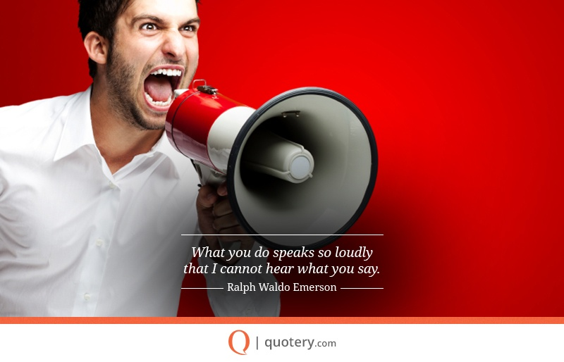 """What you do speaks so loudly that I cannot hear what you say."" — Ralph Waldo Emerson"