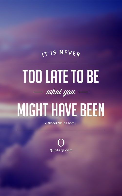 """""""It is never too late to be what you might have been."""" — George Eliot"""