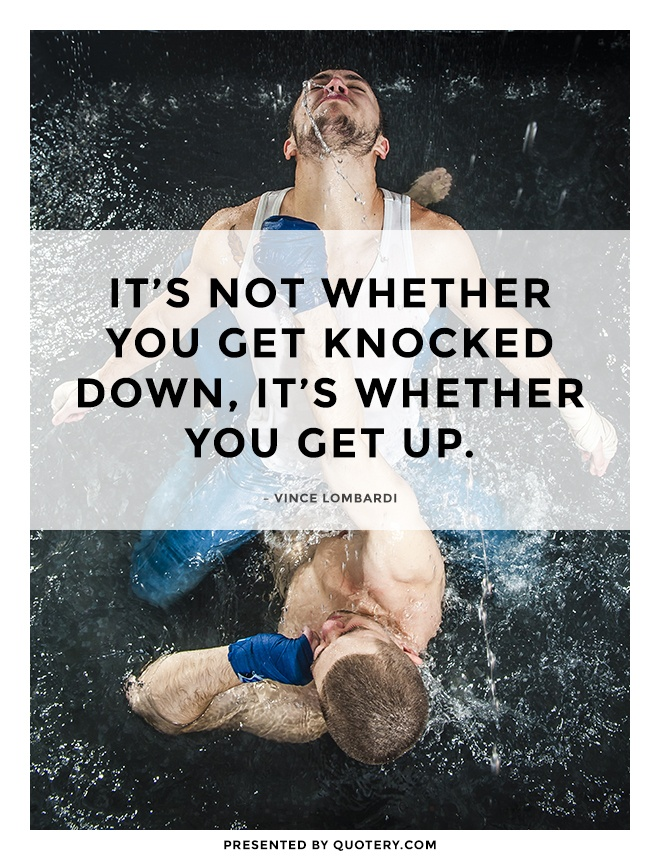 """It's not whether you get knocked down, it's whether you get up."" — Vince Lombardi"