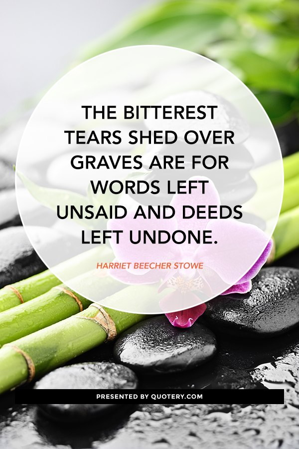 """The bitterest tears shed over graves are for words left unsaid and deeds left undone."" — Harriet Beecher Stowe"