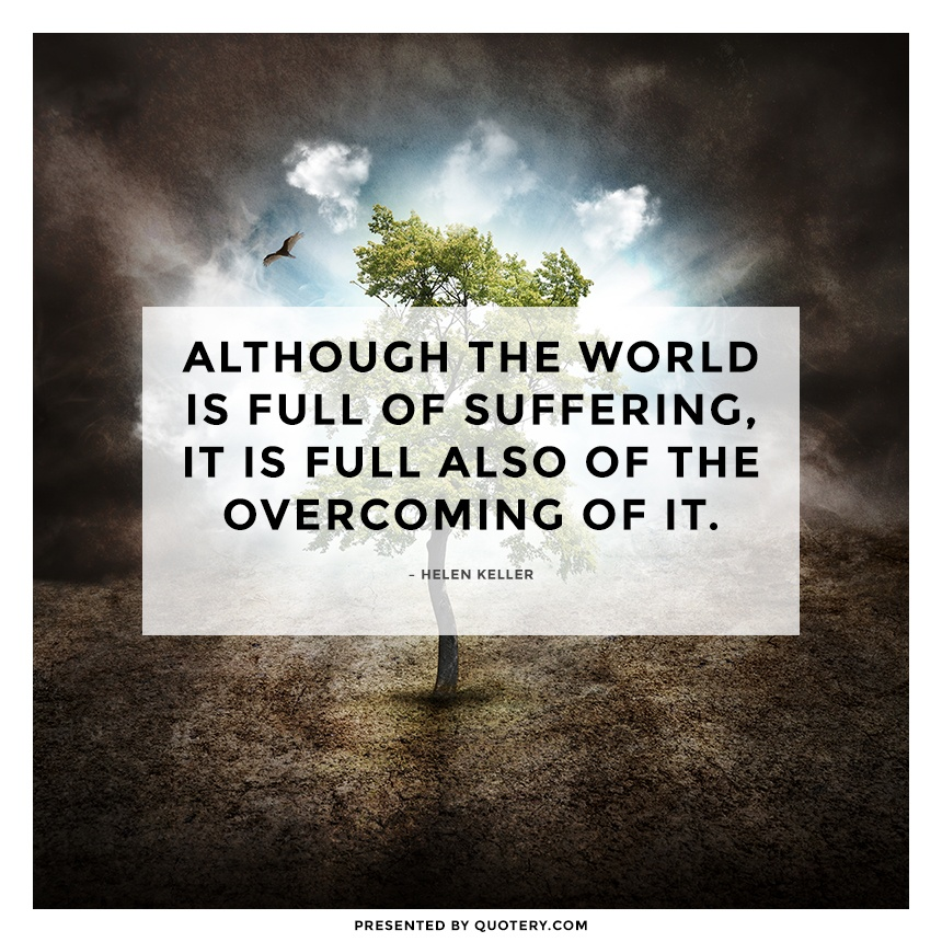 """Although the world is full of suffering, it is full also of the overcoming of it."" — Helen Keller"