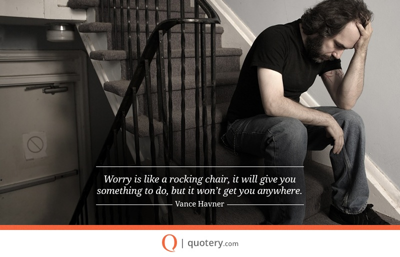 """Worry is like a rocking chair, it will give you something to do, but it won't get you anywhere."" — Vance Havner"