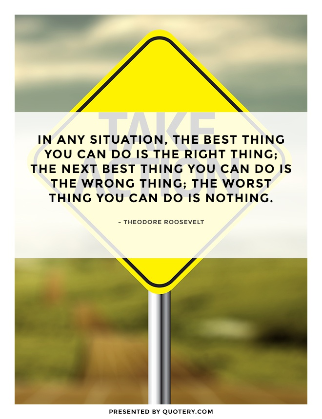 """""""In any situation, the best thing you can do is the right thing; the next best thing you can do is the wrong thing; the worst thing you can do is nothing."""" — Theodore Roosevelt"""