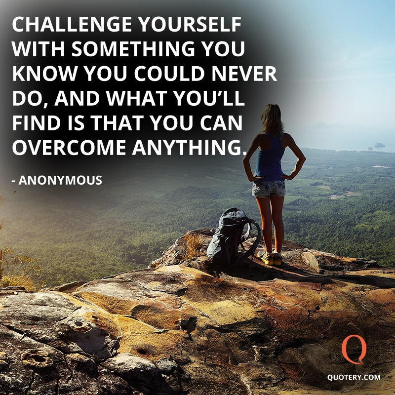 """Challenge yourself with something you know you could never do, and what you'll find is that you can overcome anything."" — Anonymous"