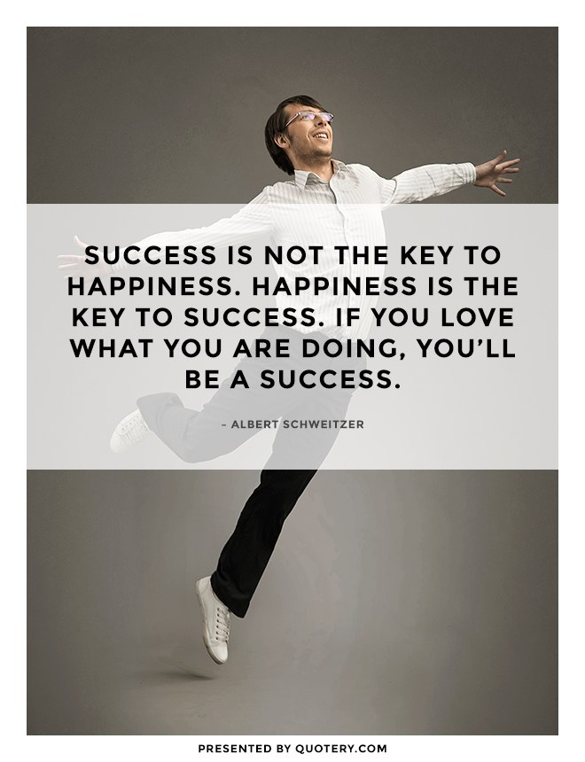 """Success is not the key to happiness. Happiness is the key to success. If you love what you are doing, you'll be a success."" — Albert Schweitzer"