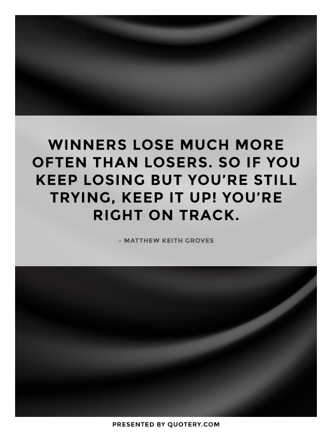 """Winners lose much more often than losers. So if you keep losing but you're still trying, keep it up! You're right on track."" — Matthew Keith Groves"