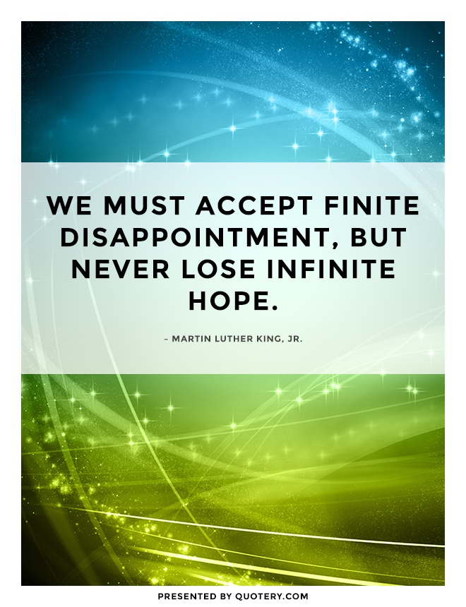 """""""We must accept finite disappointment, but never lose infinite hope."""" — Martin Luther King (Jr.)"""