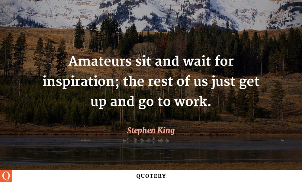 """Amateurs sit and wait for inspiration; the rest of us just get up and go to work."" — Stephen King"