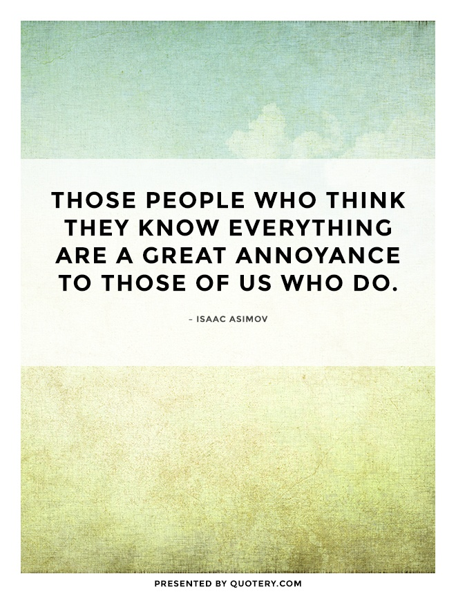 """Those people who think they know everything are a great annoyance to those of us who do."" — Isaac Asimov"