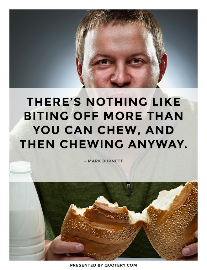 """There's nothing like biting off more than you can chew, and then chewing anyway."" — Mark Burnett"