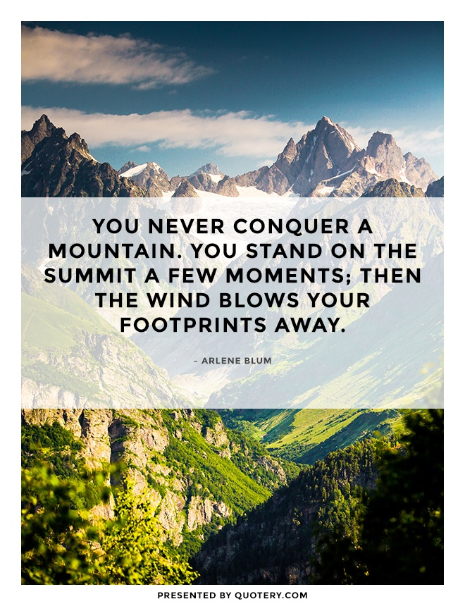 """You never conquer a mountain. You stand on the summit a few moments; then the wind blows your footprints away."" — Arlene Blum"