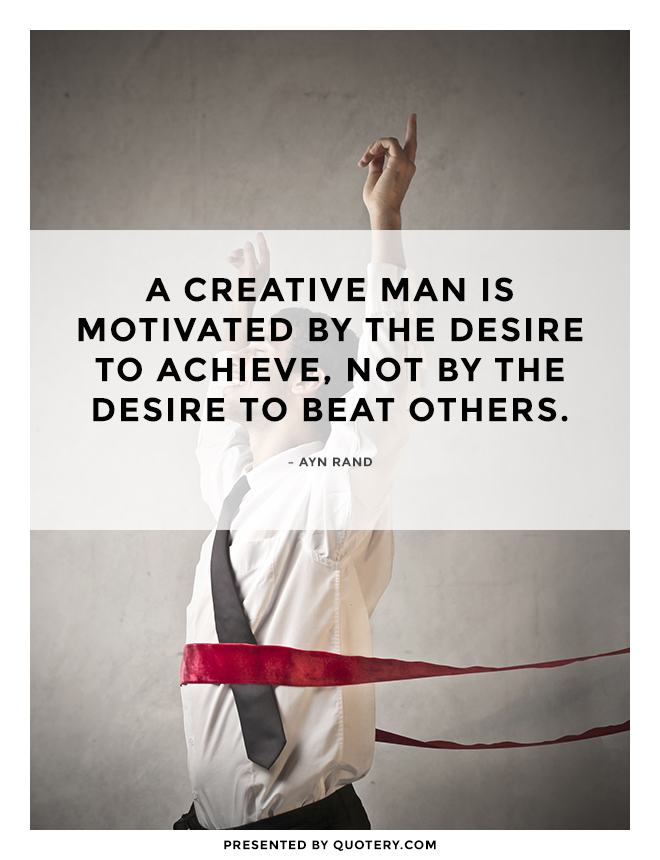 """A creative man is motivated by the desire to achieve, not by the desire to beat others."" — Ayn Rand"