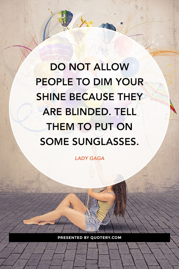"""Do not allow people to dim your shine because they are blinded. Tell them to put on some sunglasses."" — Lady Gaga"