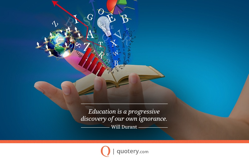 """""""Education is a progressive discovery of our own ignorance."""" — Will Durant"""