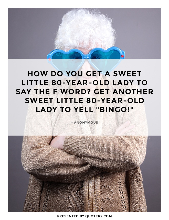 """How do you get a sweet little 80-year-old lady to say the F word? Get another sweet little 80-year-old lady to yell ""BINGO!"""" — Anonymous"