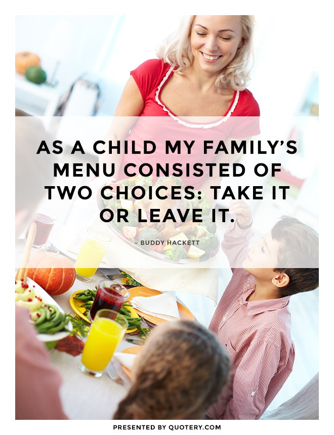 """As a child my family's menu consisted of two choices: Take it or leave it."" — Buddy Hackett"