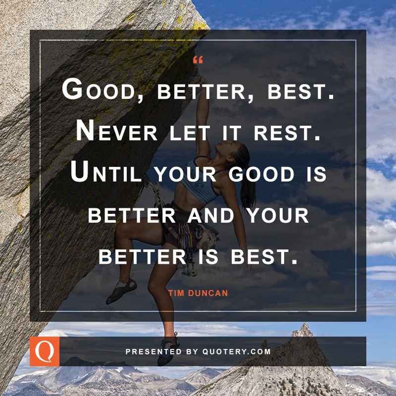 """Good, better, best. Never let it rest. Until your good is better and your better is best."" — Ione Duncan"