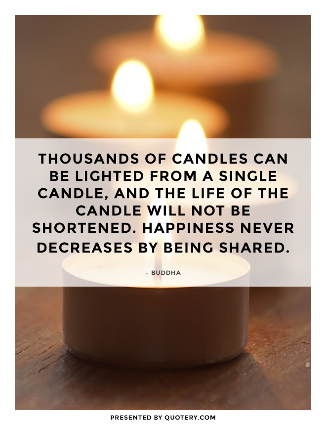 """Thousands of candles can be lighted from a single candle, and the life of the candle will not be shortened. Happiness never decreases by being shared."" — Buddha"