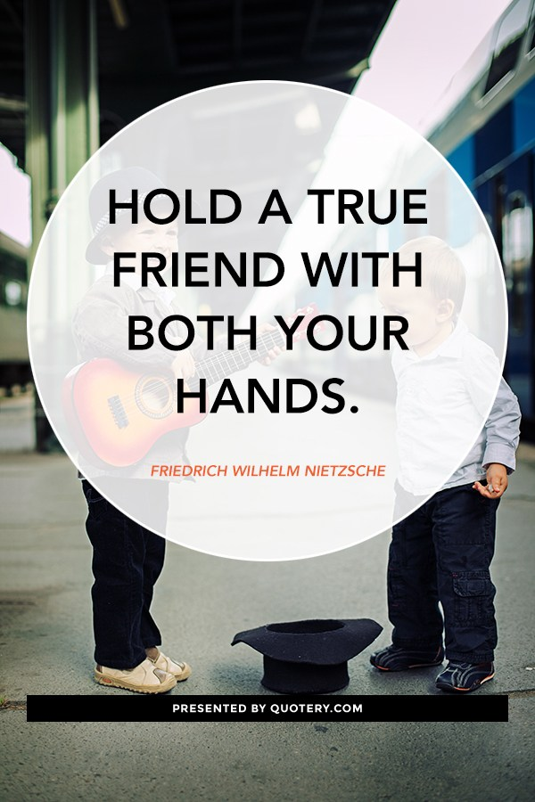 """Hold a true friend with both your hands."" — Friedrich Nietzsche"