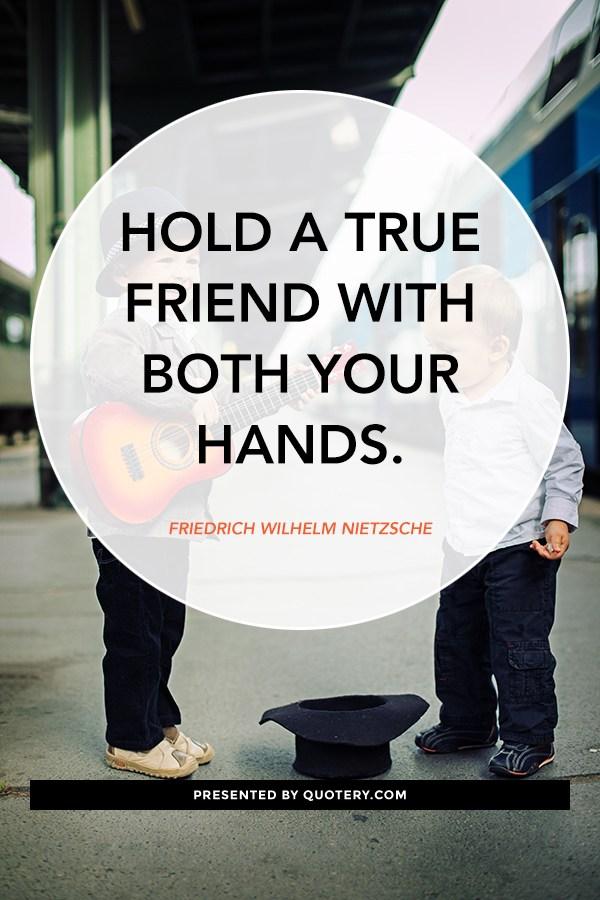 """Hold a true friend with both your hands."" — Friedrich Nietzsche"
