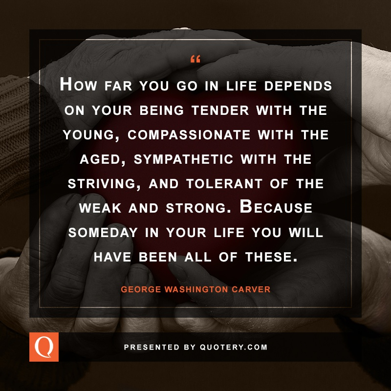 """""""How far you go in life depends on your being tender with the young, compassionate with the aged, sympathetic with the striving, and tolerant of the weak and strong. Because someday in your life you will have been all of these."""" — George Washington Carver"""