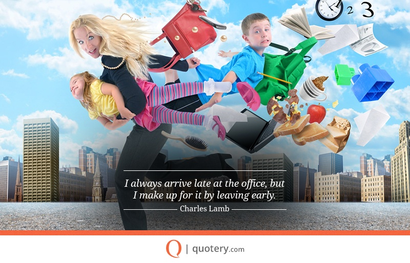 """""""I always arrive late at the office, but I make up for it by leaving early."""" — Charles Lamb"""