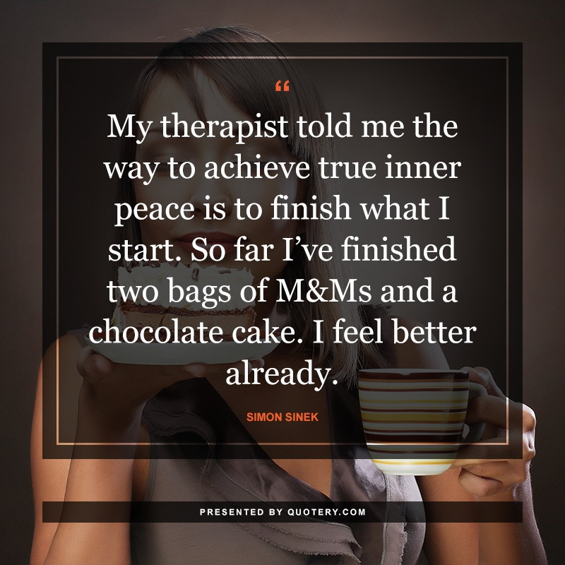 """My therapist told me the way to achieve true inner peace is to finish what I start. So far I've finished two bags of M&Ms and a chocolate cake. I feel better already."" — Dave Barry"