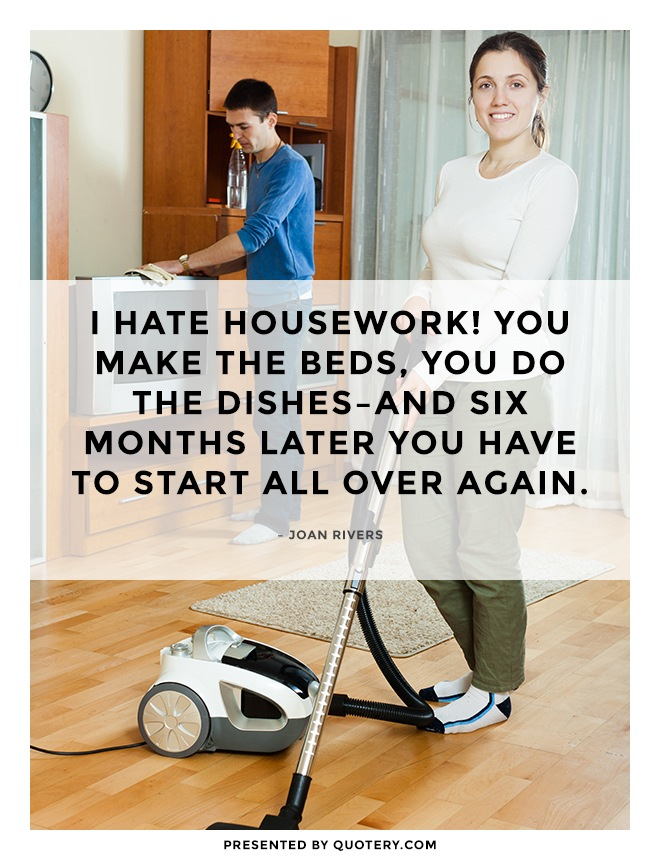 """I hate housework! You make the beds, you do the dishes–and six months later you have to start all over again."" — Joan Rivers"