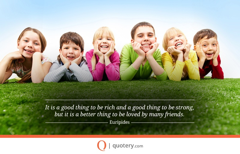 """""""It is a good thing to be rich and a good thing to be strong, but it is a better thing to be loved by many friends."""" — Euripides"""