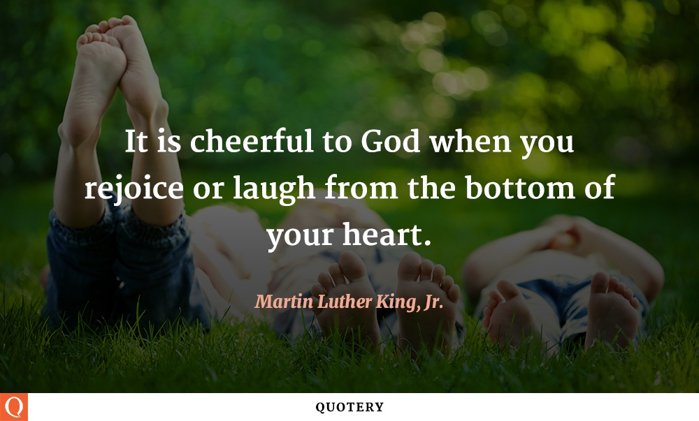 """It is cheerful to God when you rejoice or laugh from the bottom of your heart."" — Martin Luther King (Jr.)"