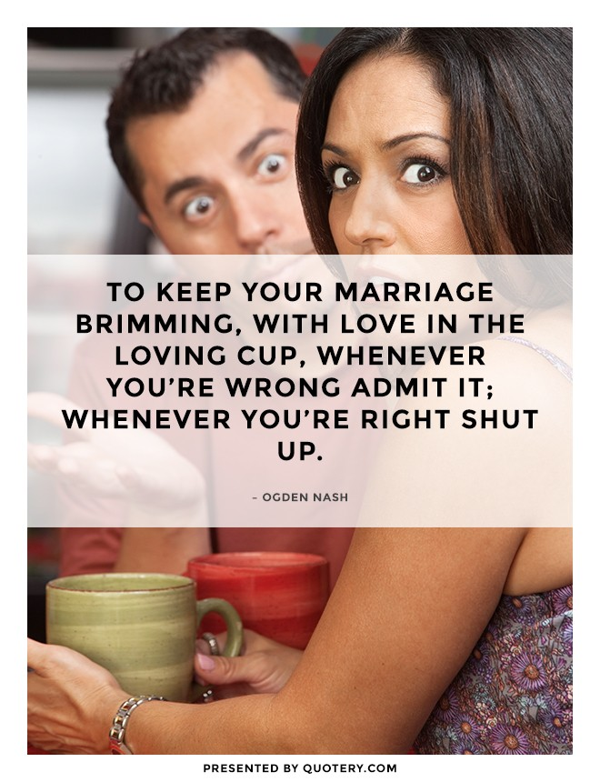 """To keep your marriage brimming, with love in the loving cup, whenever you're wrong admit it; whenever you're right shut up."" — Ogden Nash"