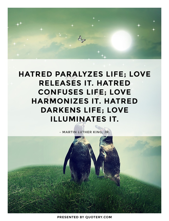 """Hatred paralyzes life; love releases it. Hatred confuses life; love harmonizes it. Hatred darkens life; love illuminates it."" — Martin Luther King (Jr.)"