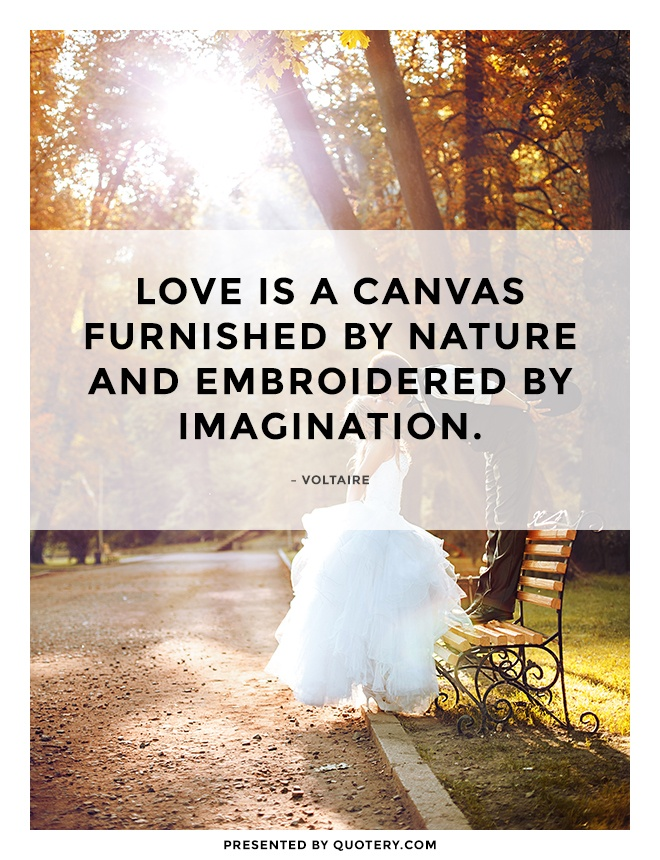 """Love is a canvas furnished by Nature and embroidered by imagination."" — Voltaire"