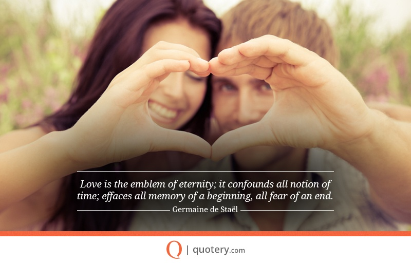 """Love is the emblem of eternity; it confounds all notion of time; effaces all memory of a beginning, all fear of an end."" — Germaine de Staël"